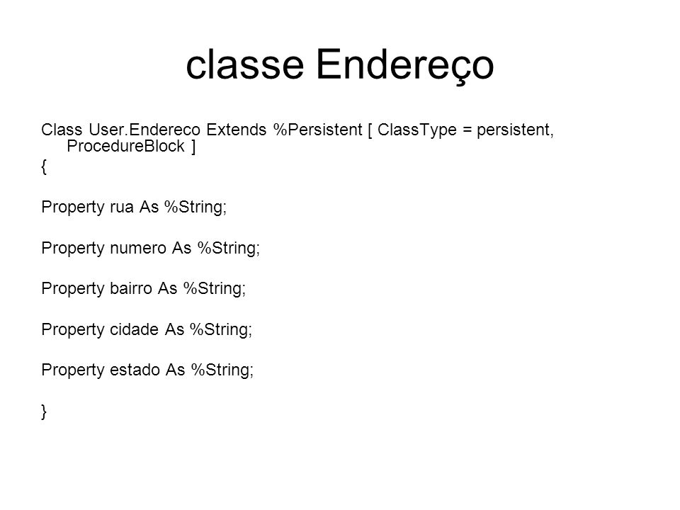 classe Endereço Class User.Endereco Extends %Persistent [ ClassType = persistent, ProcedureBlock ] {